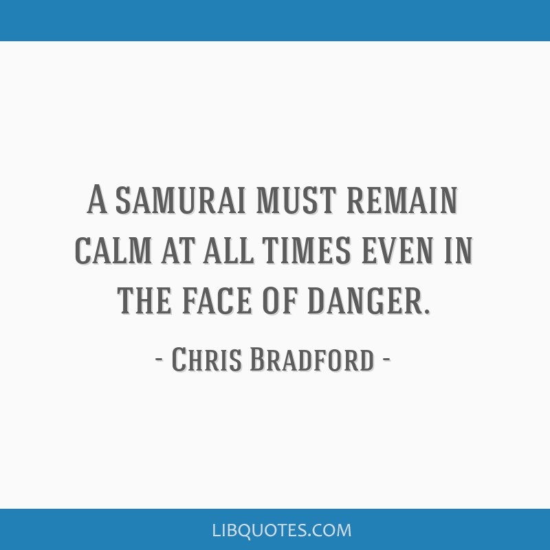 A samurai must remain calm at all times even in the face of danger.