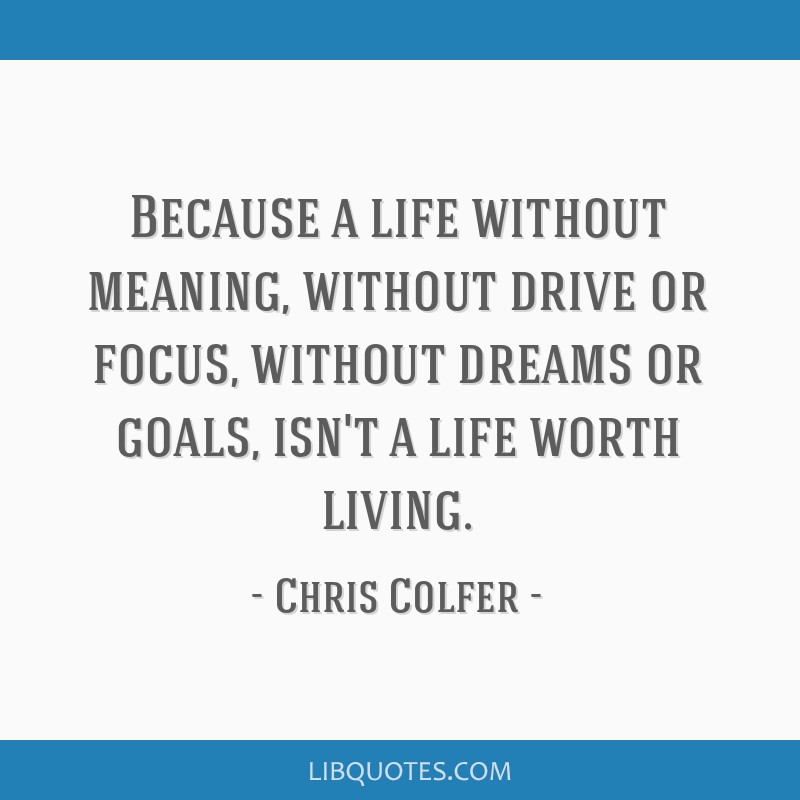 Because A Life Without Meaning Without Drive Or Focus Without