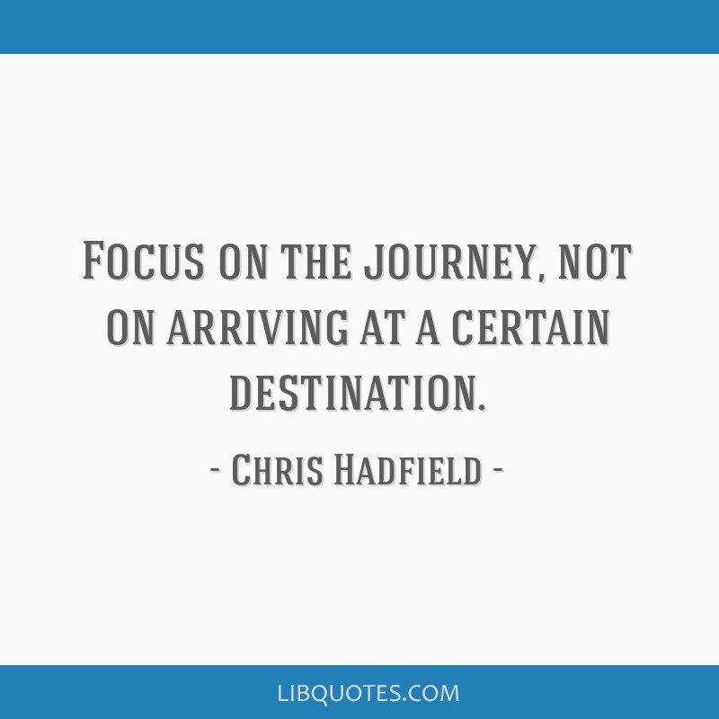 Focus on the journey, not on arriving at a certain destination.