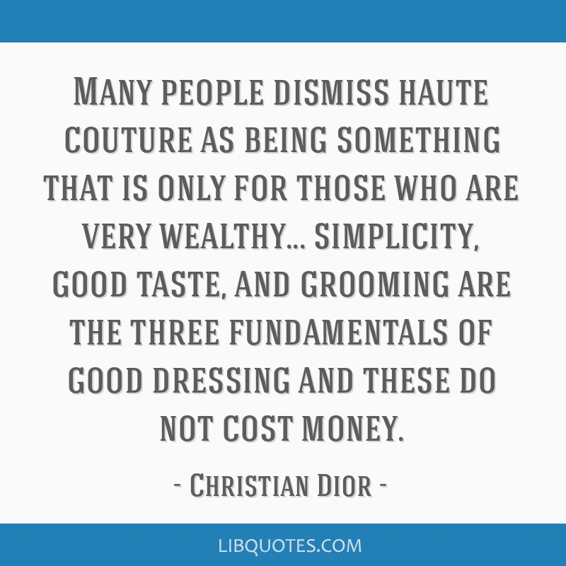 Many people dismiss haute couture as being something that is only for those who are very wealthy... simplicity, good taste, and grooming are the...