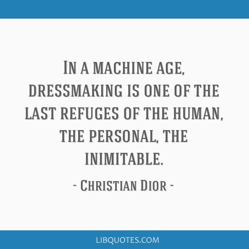 In a machine age, dressmaking is one of the last refuges of the human, the personal, the inimitable.