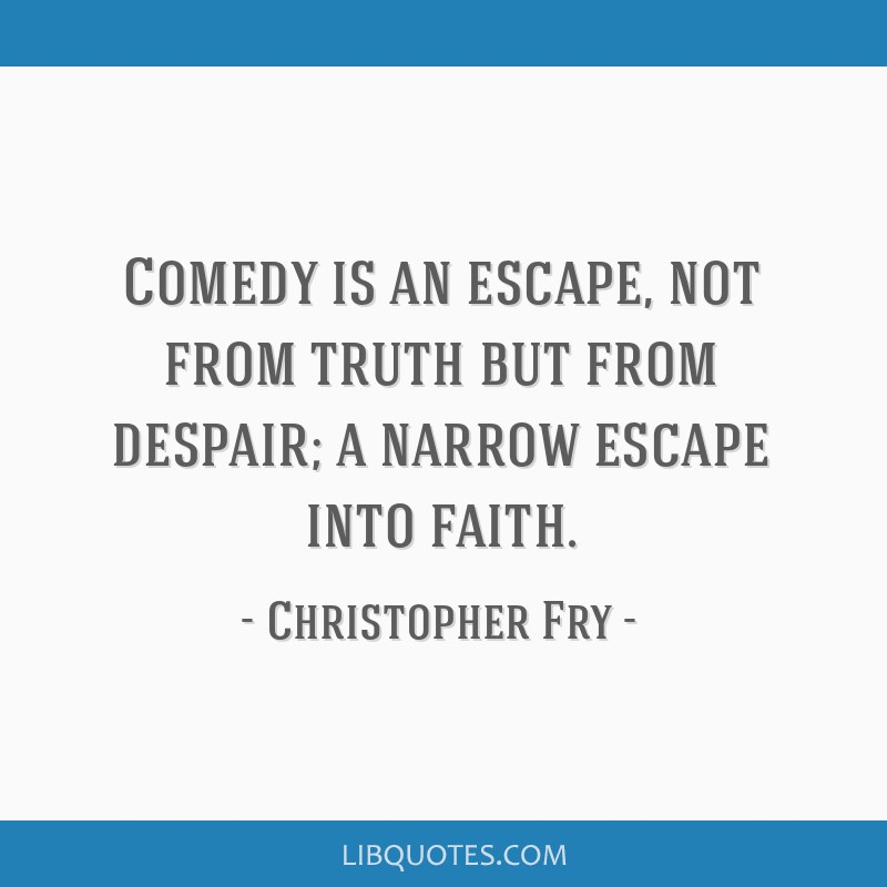 Comedy is an escape, not from truth but from despair; a narrow escape into faith.