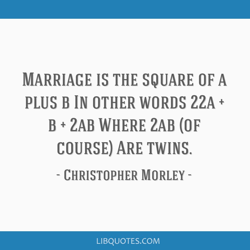 Marriage is the square of a plus b In other words 22a + b + 2ab Where 2ab (of course) Are twins.
