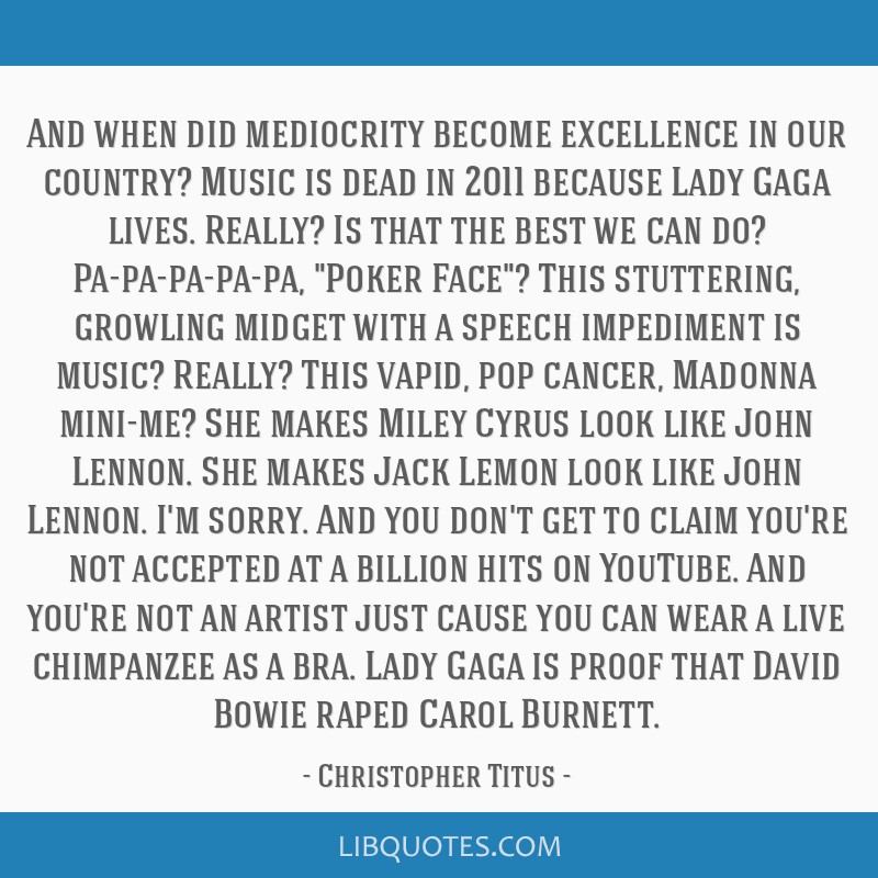 And when did mediocrity become excellence in our country? Music is dead in 2011 because Lady Gaga lives. Really? Is that the best we can do?...