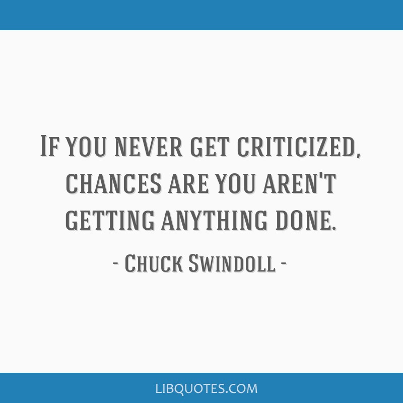 If you never get criticized, chances are you aren't getting anything done.