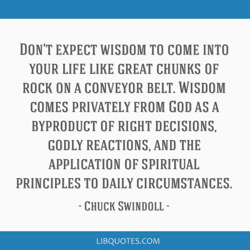 Don't expect wisdom to come into your life like great chunks of rock on a conveyor belt. Wisdom comes privately from God as a byproduct of right...