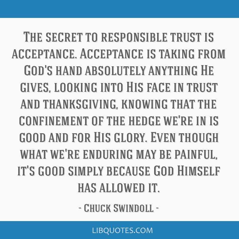 The secret to responsible trust is acceptance. Acceptance is taking from God's hand absolutely anything He gives, looking into His face in trust and...