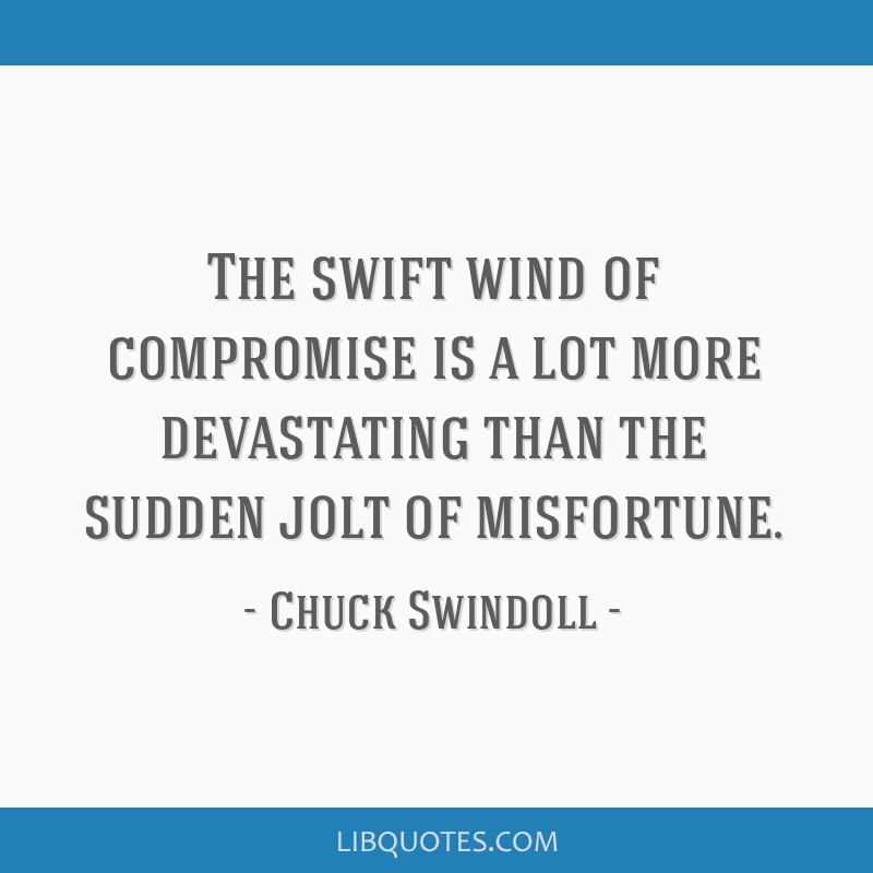 The swift wind of compromise is a lot more devastating than the sudden jolt of misfortune.