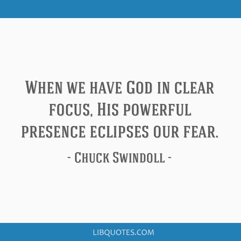 When we have God in clear focus, His powerful presence eclipses our fear.
