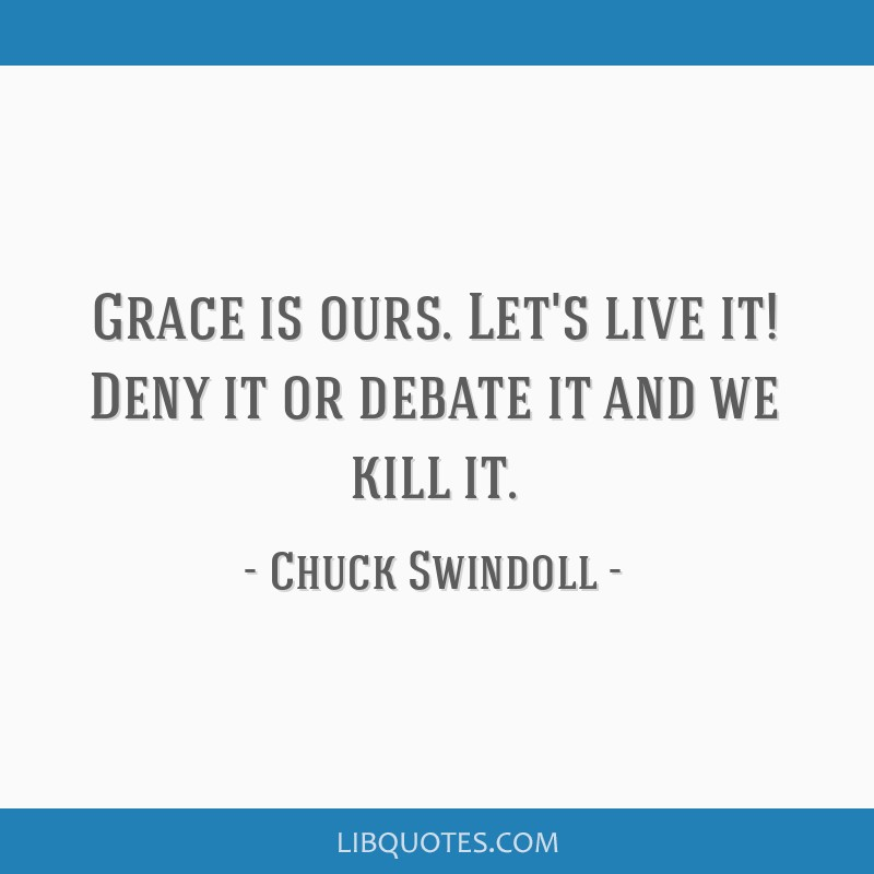 Grace is ours. Let's live it! Deny it or debate it and we kill it.