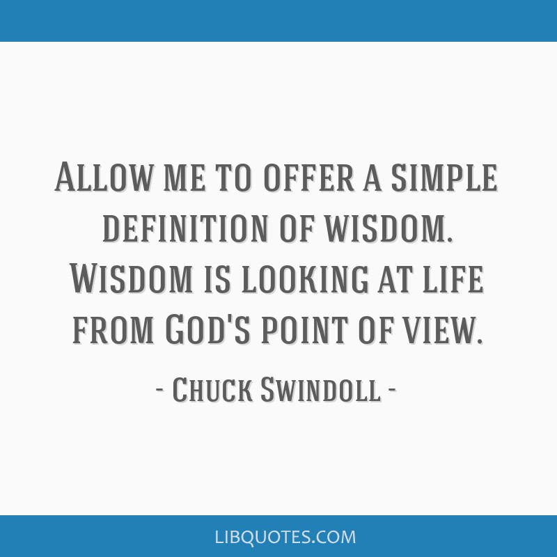 Allow me to offer a simple definition of wisdom. Wisdom is looking at life from God's point of view.