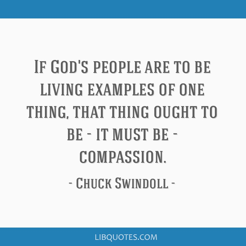 If God's people are to be living examples of one thing, that thing ought to be - it must be - compassion.