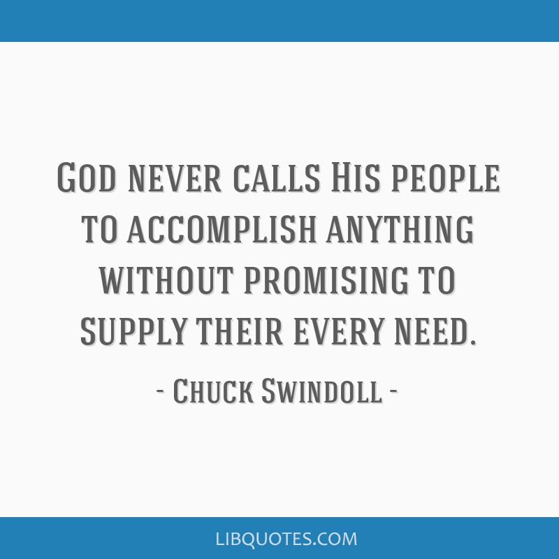 God never calls His people to accomplish anything without promising to supply their every need.
