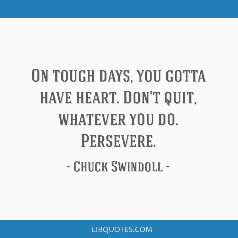 On tough days, you gotta have heart. Don't quit, whatever you do. Persevere.
