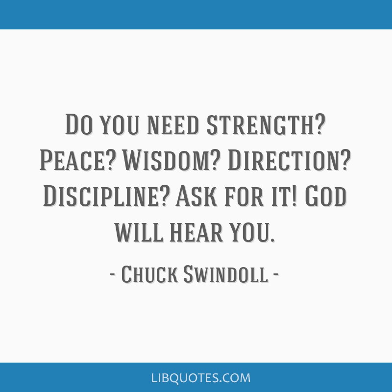 Do you need strength? Peace? Wisdom? Direction? Discipline? Ask for it! God will hear you.