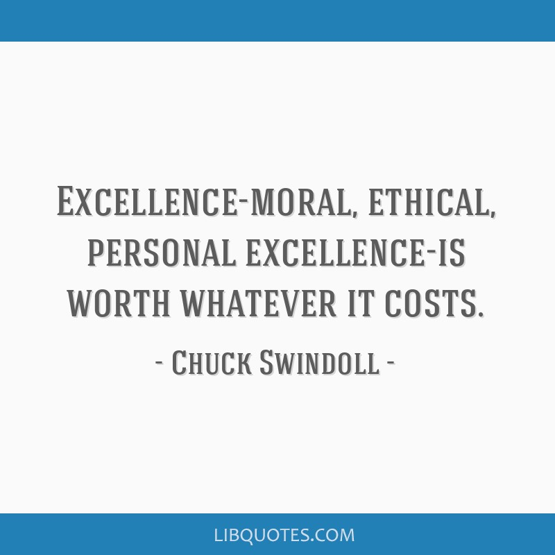Excellence-moral, ethical, personal excellence-is worth whatever it costs.