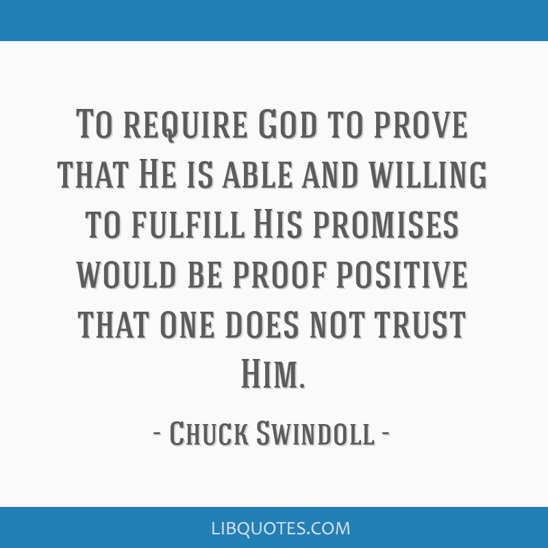 To require God to prove that He is able and willing to fulfill His promises would be proof positive that one does not trust Him.