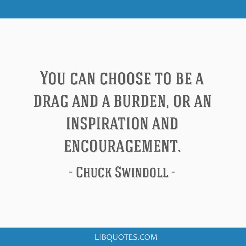 You can choose to be a drag and a burden, or an inspiration and encouragement.
