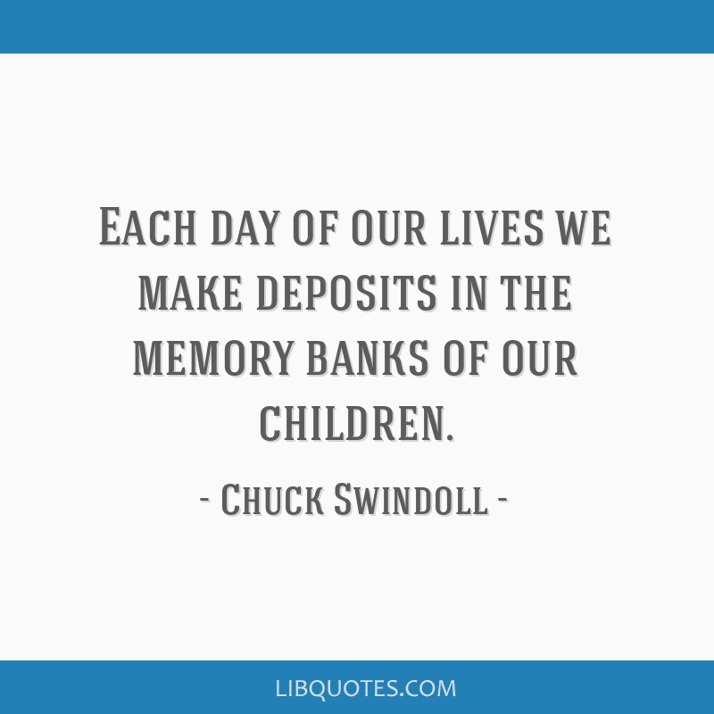 Each day of our lives we make deposits in the memory banks of our children.