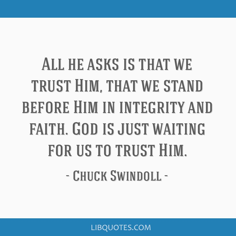 All he asks is that we trust Him, that we stand before Him in integrity and faith. God is just waiting for us to trust Him.