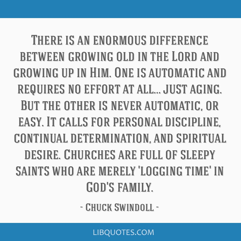 There is an enormous difference between growing old in the Lord and growing up in Him. One is automatic and requires no effort at all... just aging....