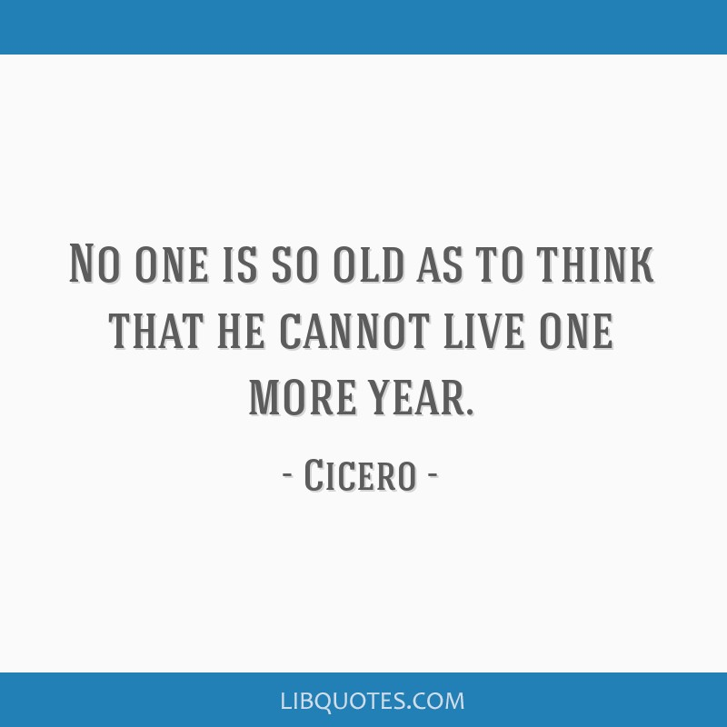 No one is so old as to think that he cannot live one more year.