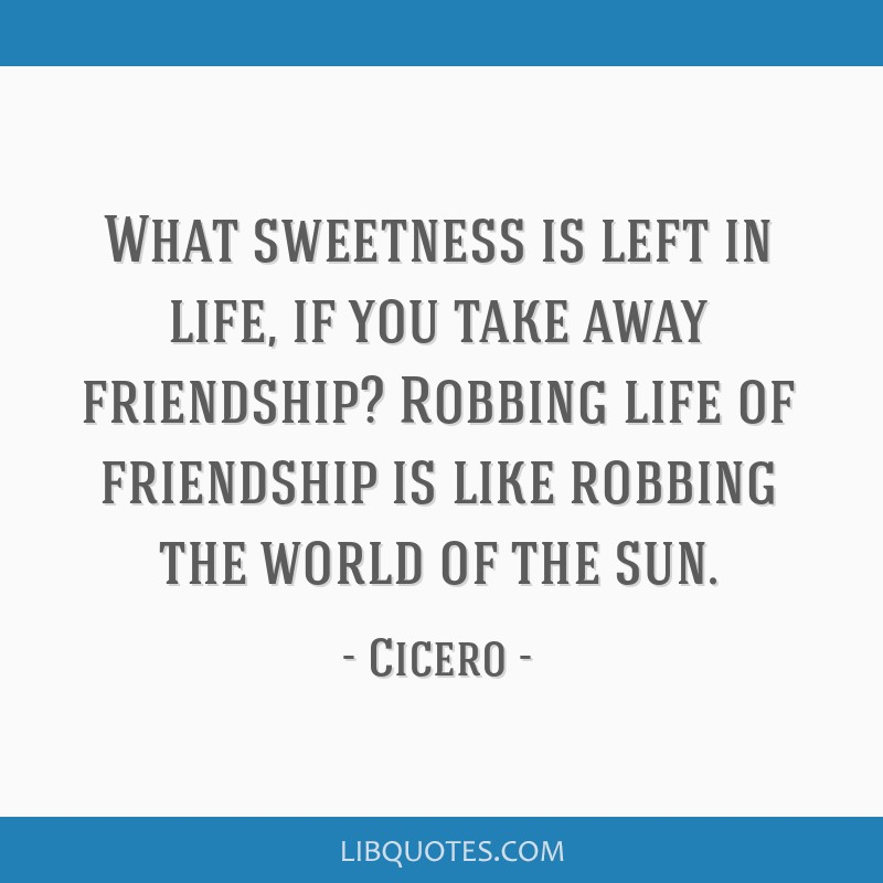 What sweetness is left in life, if you take away friendship? Robbing life of friendship is like robbing the world of the sun.