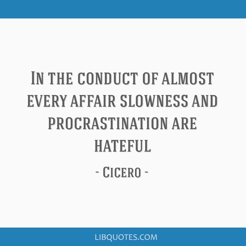 In the conduct of almost every affair slowness and procrastination are hateful