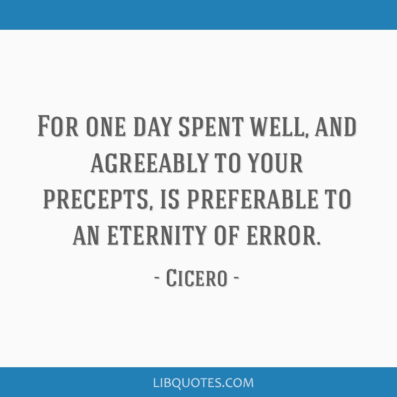 For one day spent well, and agreeably to your precepts, is preferable to an eternity of error.