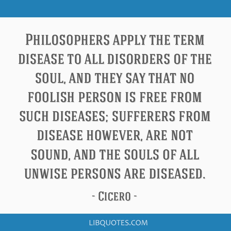 Philosophers apply the term disease to all disorders of the soul, and they say that no foolish person is free from such diseases; sufferers from...