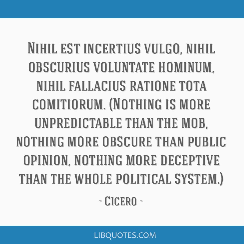 Nihil est incertius vulgo, nihil obscurius voluntate hominum, nihil fallacius ratione tota comitiorum. (Nothing is more unpredictable than the mob,...