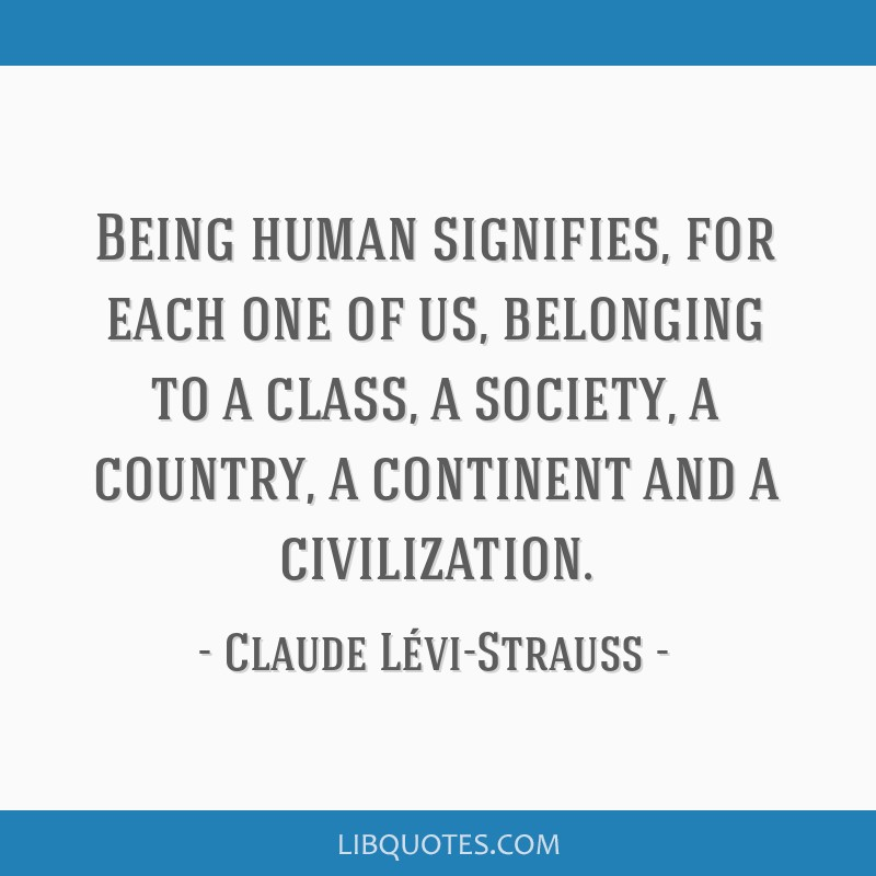 Being human signifies, for each one of us, belonging to a class, a society, a country, a continent and a civilization.
