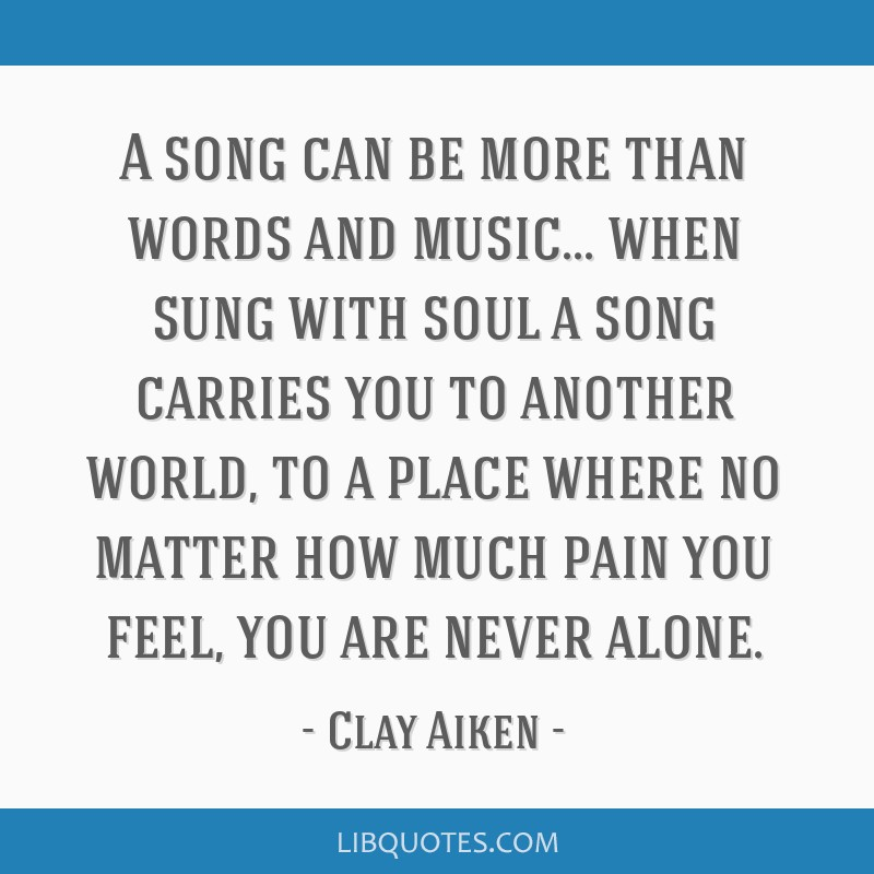 A song can be more than words and music    when sung with soul a