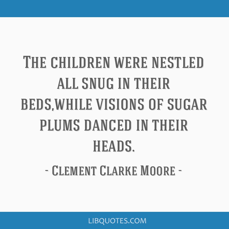 The children were nestled all snug in their beds,while visions of sugar plums danced in their heads.