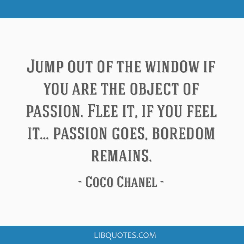Jump out of the window if you are the object of passion. Flee it, if you feel it... passion goes, boredom remains.