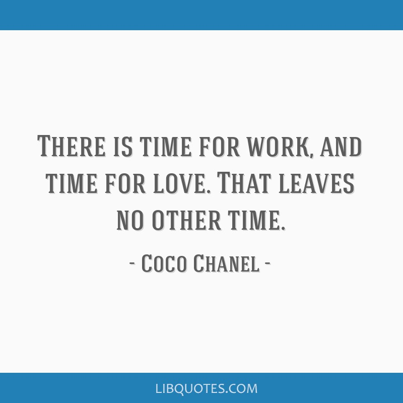There is time for work, and time for love. That leaves no other time.