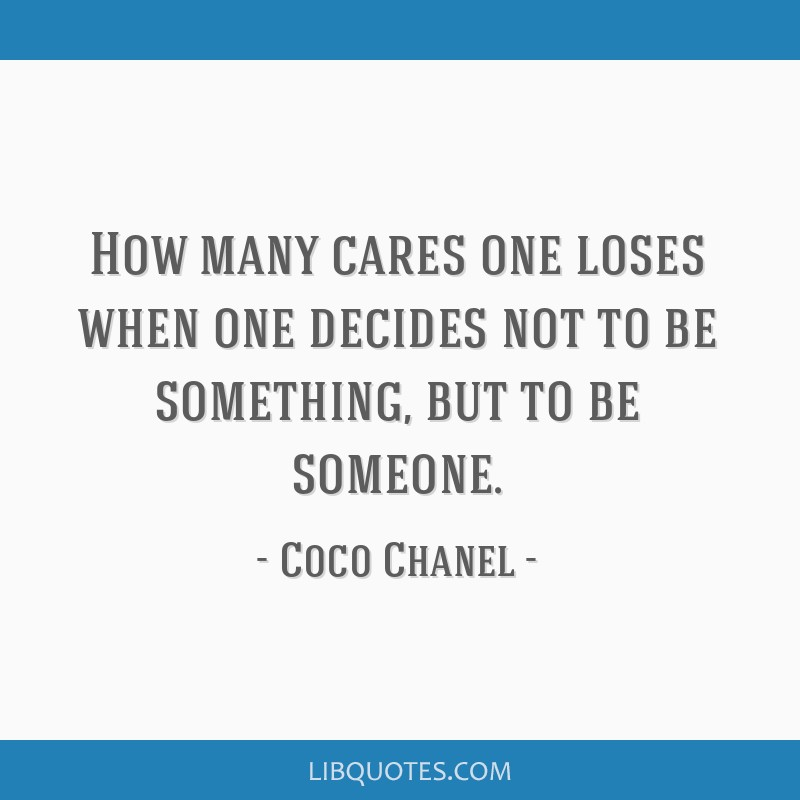 How many cares one loses when one decides not to be something, but to be someone.