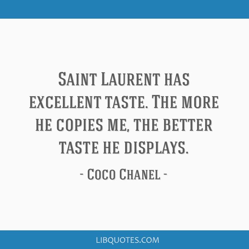 Saint Laurent has excellent taste. The more he copies me, the better taste he displays.