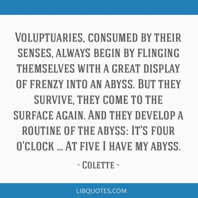 Voluptuaries, consumed by their senses, always begin by flinging themselves with a great display of frenzy into an abyss. But they survive, they come ...