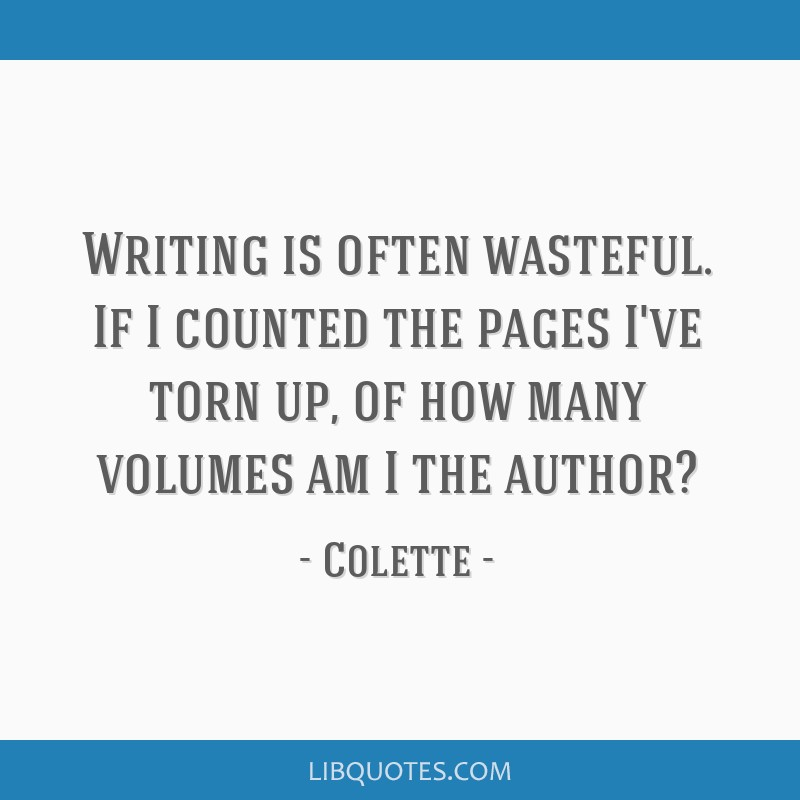Writing is often wasteful. If I counted the pages I've torn up, of how many volumes am I the author?