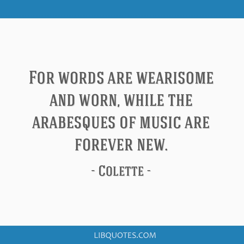 For words are wearisome and worn, while the arabesques of music are forever new.