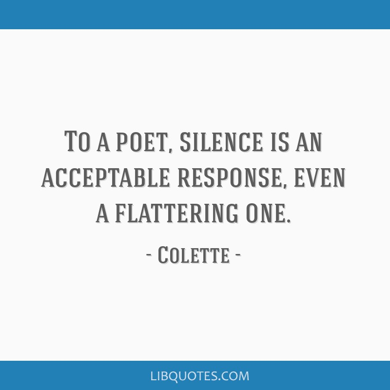 To a poet, silence is an acceptable response, even a flattering one.