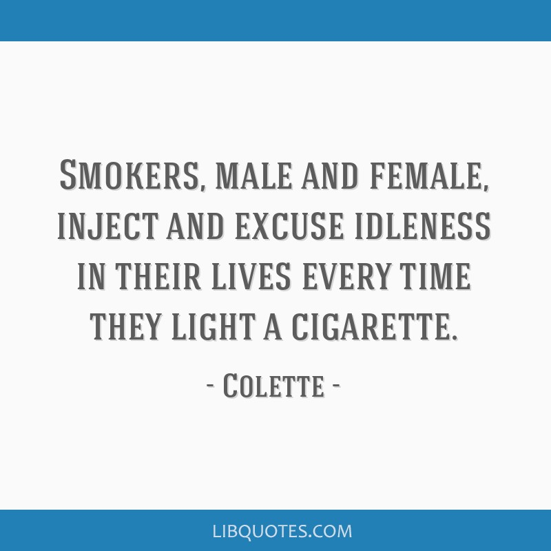 Smokers, male and female, inject and excuse idleness in their lives every time they light a cigarette.