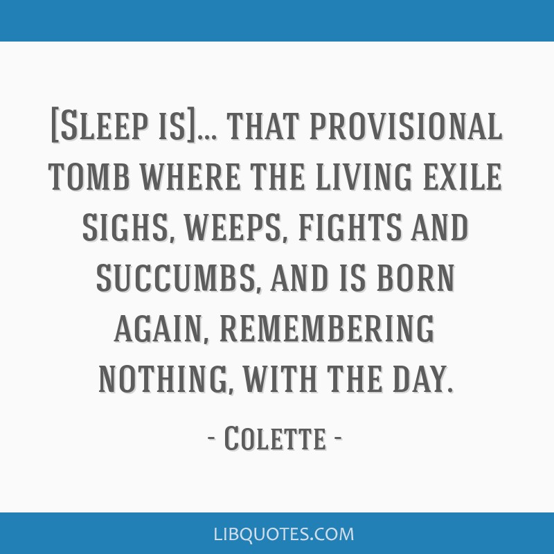 [Sleep is]... that provisional tomb where the living exile sighs, weeps, fights and succumbs, and is born again, remembering nothing, with the day.