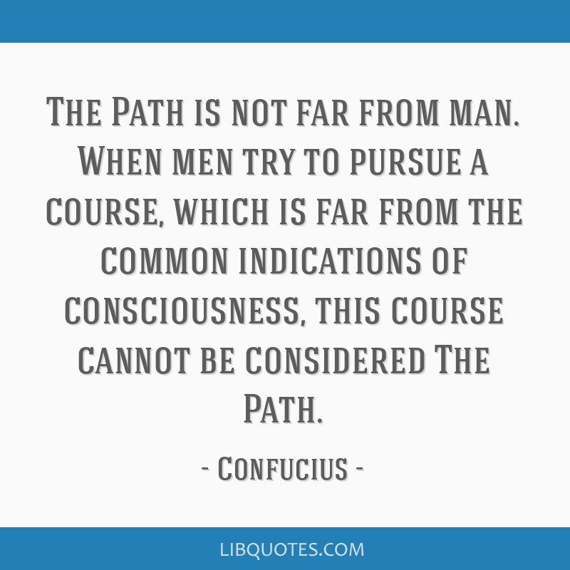 The Path is not far from man. When men try to pursue a course, which is far from the common indications of consciousness, this course cannot be...