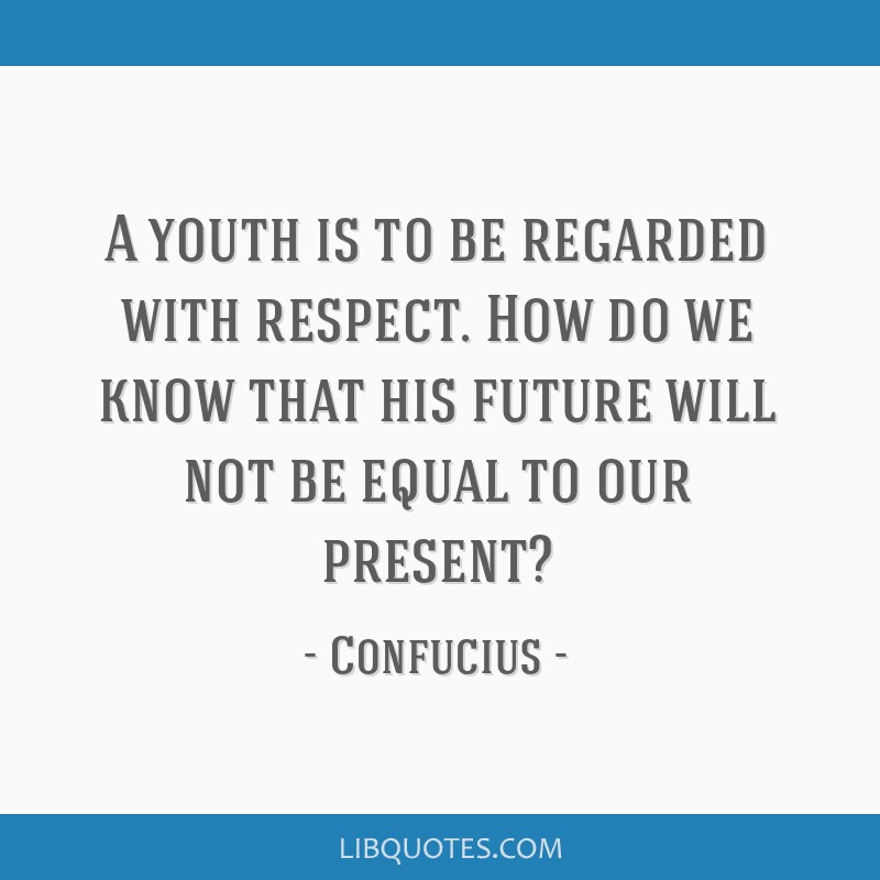 A youth is to be regarded with respect. How do we know that his future will not be equal to our present?