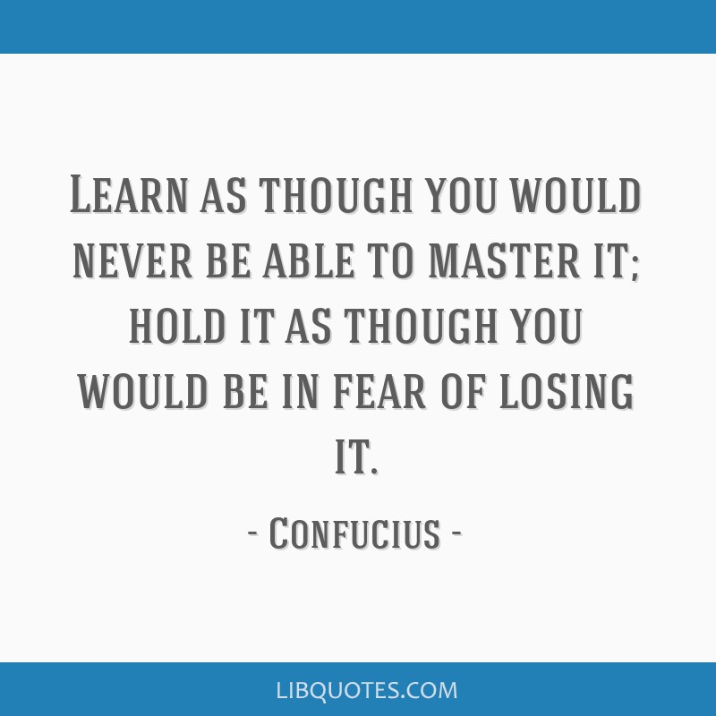 Learn as though you would never be able to master it; hold it as though you would be in fear of losing it.
