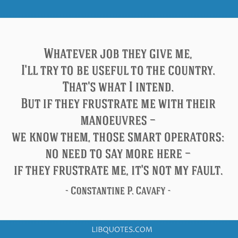 Whatever job they give me, I'll try to be useful to the country. That's what I intend. But if they frustrate me with their manoeuvres — we know...