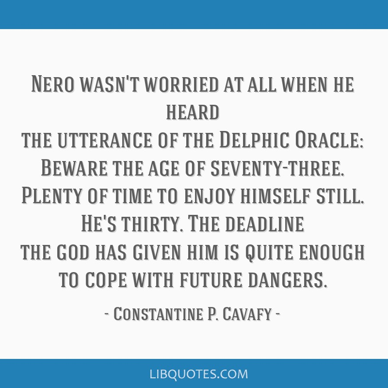 Nero wasn't worried at all when he heard the utterance of the Delphic Oracle: Beware the age of seventy-three. Plenty of time to enjoy himself still. ...