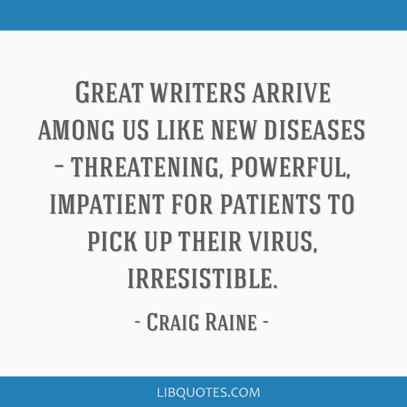 Great writers arrive among us like new diseases – threatening, powerful, impatient for patients to pick up their virus, irresistible.